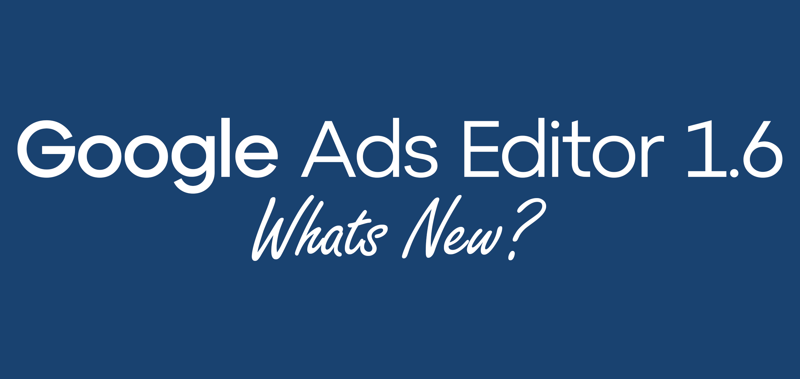 What's new in Google Ads Editor version 1.6